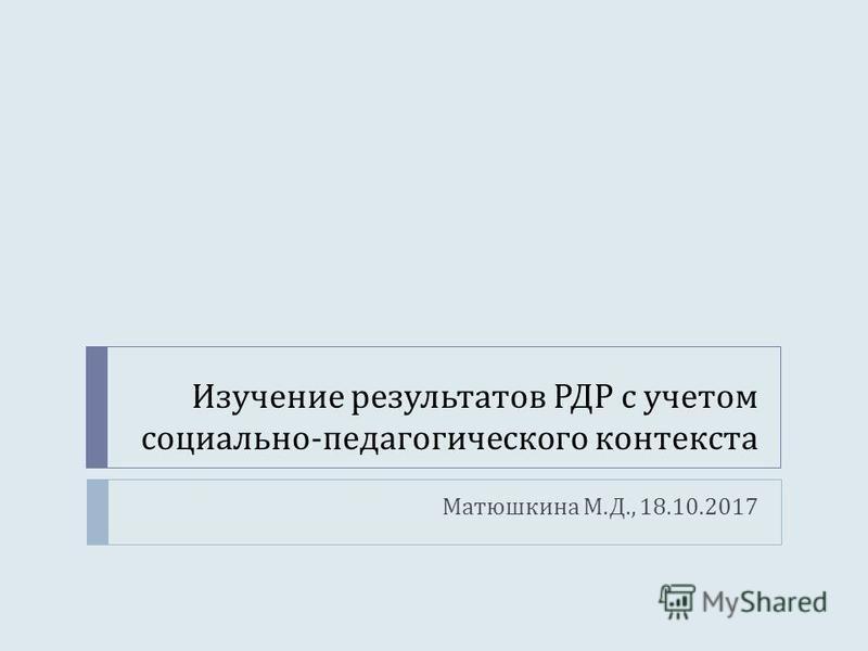 Изучение результатов РДР с учетом социально - педагогического контекста Матюшкина М. Д., 18.10.2017