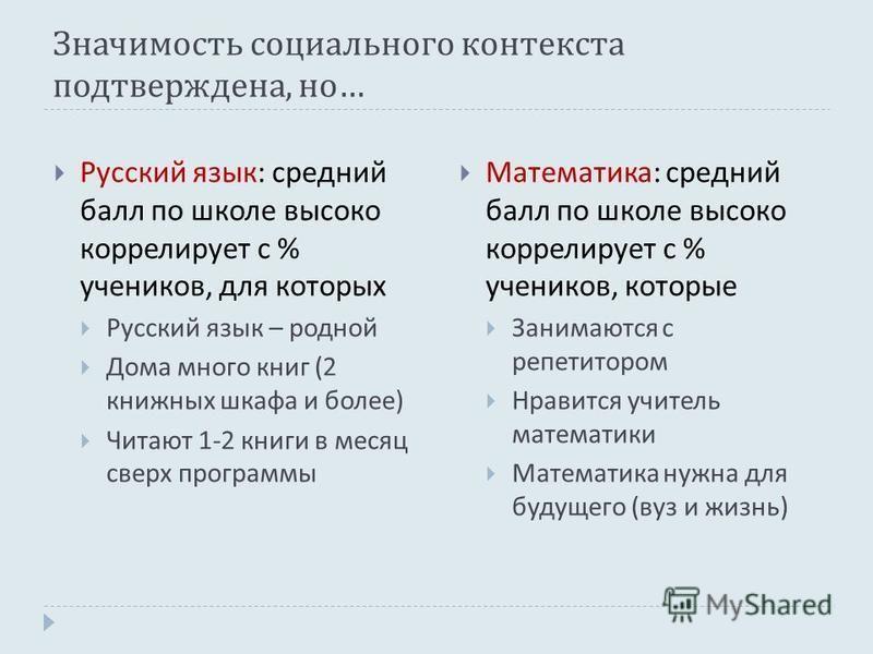 Значимость социального контекста подтверждена, но … Русский язык : средний балл по школе высоко коррелирует с % учеников, для которых Русский язык – родной Дома много книг (2 книжных шкафа и более ) Читают 1-2 книги в месяц сверх программы Математика