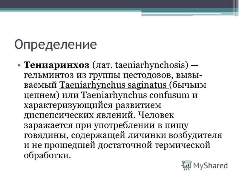 Определение Тениаринхоз (лат. taeniarhynchosis) гельминтоз из группы цестодозов, вызываемый Taeniarhynchus saginatus (бычьим цепнем) или Taeniarhynchus confusum и характеризующийся развитием диспепсических явлений. Человек заражается при употреблении
