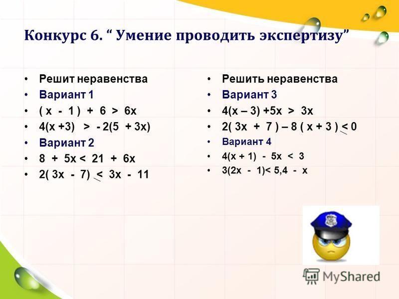 Конкурс 6. Умение проводить экспертизу Решит неравенства Вариант 1 ( x - 1 ) + 6 > 6x 4(x +3) > - 2(5 + 3x) Вариант 2 8 + 5x < 21 + 6x 2( 3x - 7) < 3x - 11 Решить неравенства Вариант 3 4(x – 3) +5 х > 3 х 2( 3x + 7 ) – 8 ( x + 3 ) < 0 Вариант 4 4(x +