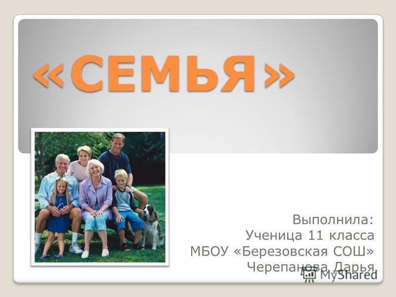 «СЕМЬЯ» Выполнила: Ученица 11 класса МБОУ «Березовская СОШ» Черепанова Дарья