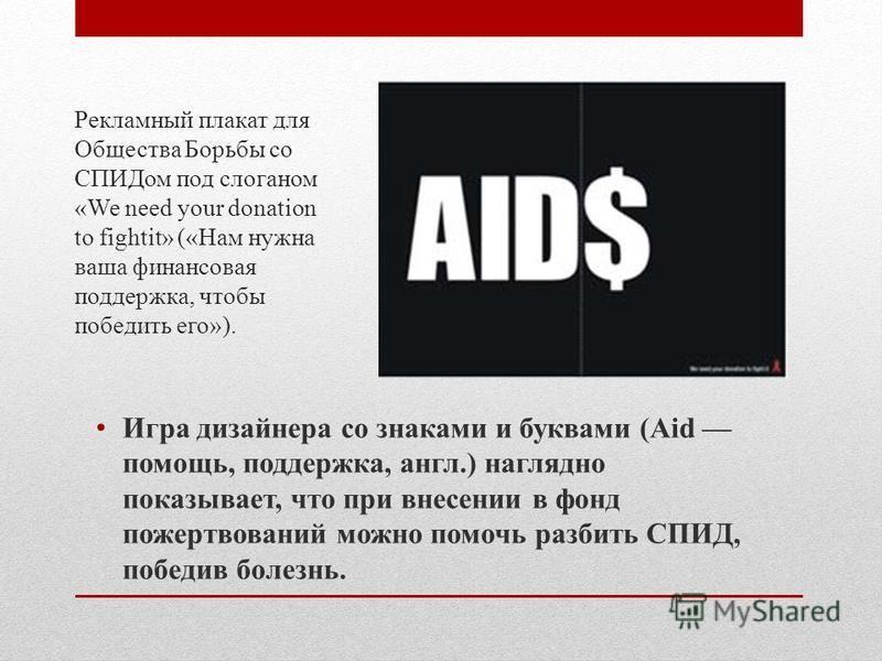Рекламный плакат для Общества Борьбы со СПИДом под слоганом «We need your donation to fightit» («Нам нужна ваша финансовая поддержка, чтобы победить его»). Игра дизайнера со знаками и буквами (Aid помощь, поддержка, англ.) наглядно показывает, что пр