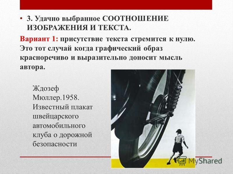 Ждозеф Мюллер.1958. Известный плакат швейцарского автомобильного клуба о дорожной безопасности 3. Удачно выбранное СООТНОШЕНИЕ ИЗОБРАЖЕНИЯ И ТЕКСТА. Вариант 1: присутствие текста стремится к нулю. Это тот случай когда графический образ красноречиво и