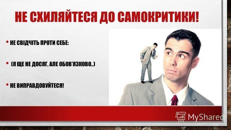 НЕ СХИЛЯЙТЕСЯ ДО САМОКРИТИКИ! НЕ СВІДЧІТЬ ПРОТИ СЕБЕ: (Я ЩЕ НЕ ДОСЯГ, АЛЕ ОБОВЯЗКОВО..) НЕ ВИПРАВДОВУЙТЕСЯ!