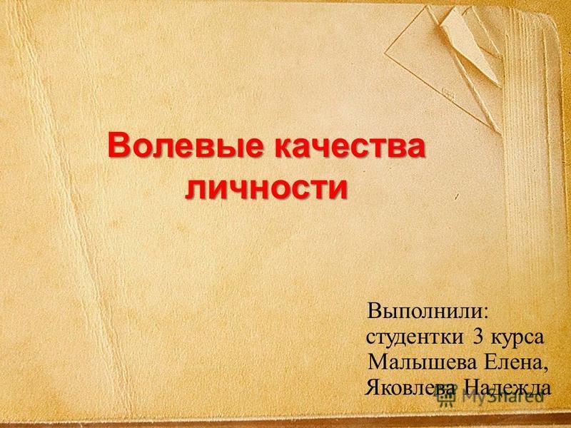 Волевые качества личности Выполнили: студентки 3 курса Малышева Елена, Яковлева Надежда