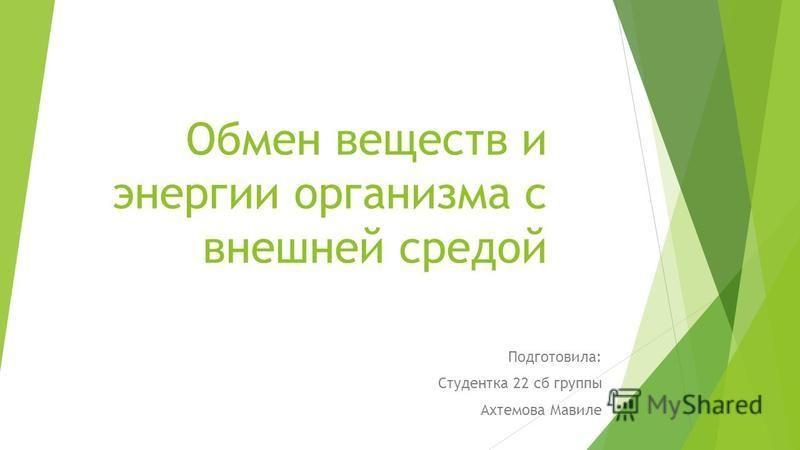 Обмен веществ и энергии организма с внешней средой Подготовила: Студентка 22 сб группы Ахтемова Мавиле