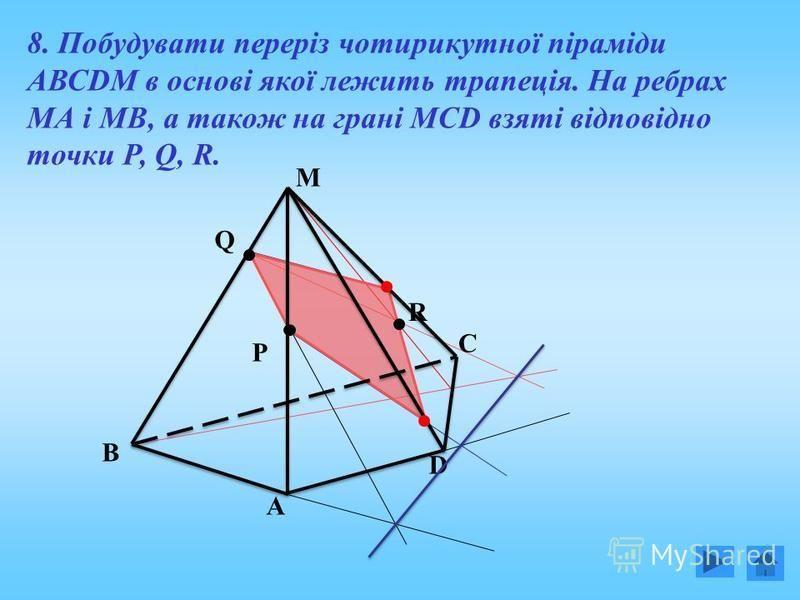 8. Побудувати переріз чотирикутної піраміди АВСDM в основі якої лежить трапеція. На ребрах МА і МВ, а також на грані МСD взяті відповідно точки Р, Q, R. B A C D Q M R P