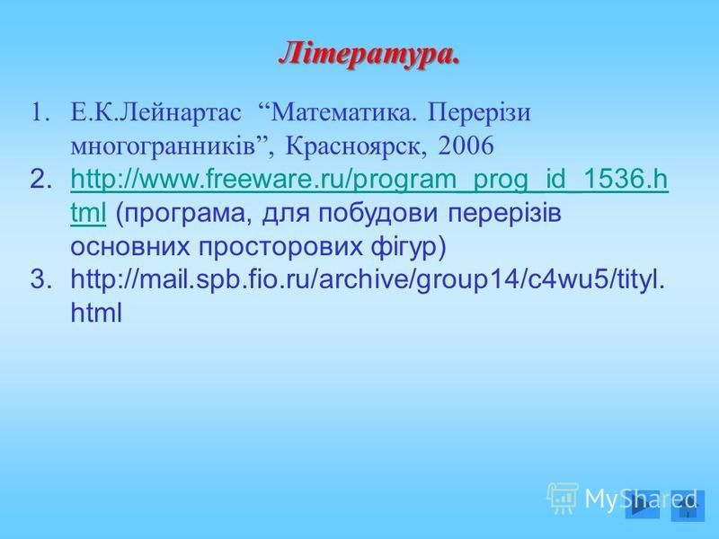 Література. 1.Е.К.Лейнартас Математика. Перерізи многогранників, Красноярск, 2006 2.http://www.freeware.ru/program_prog_id_1536.h tml (програма, для побудови перерізів основних просторових фігур)http://www.freeware.ru/program_prog_id_1536.h tml 3.htt