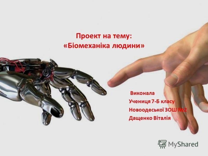 Проект на тему: «Біомеханіка людини» Виконала Учениця 7-Б класу Новоодеської ЗОШ 2 Дащенко Віталія