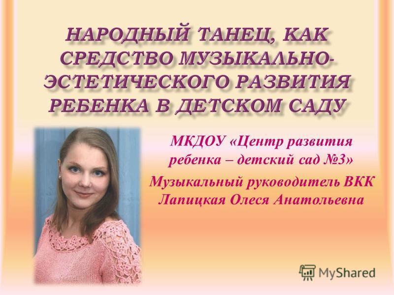 МКДОУ « Центр развития ребенка – детский сад 3» Музыкальный руководитель ВКК Лапицкая Олеся Анатольевна