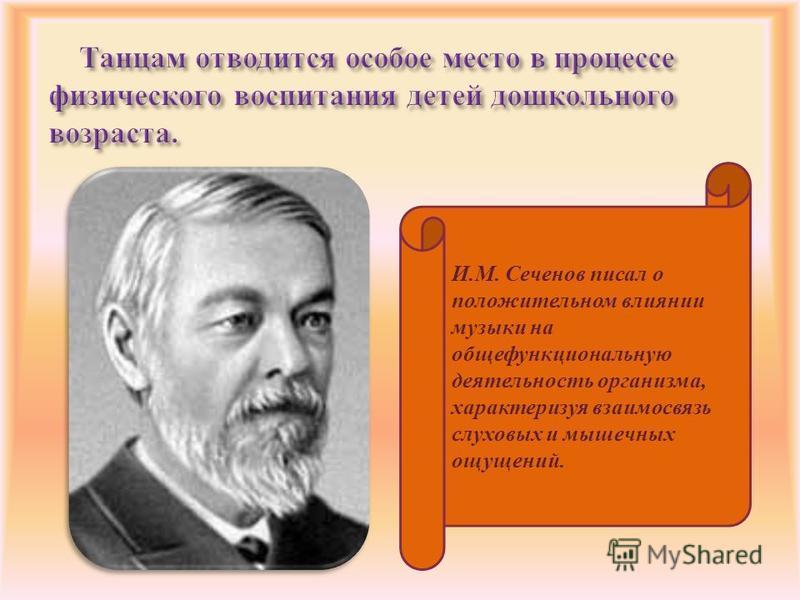 И.М. Сеченов писал о положительном влиянии музыки на обще функциональную деятельность организма, характеризуя взаимосвязь слуховых и мышечных ощущений.