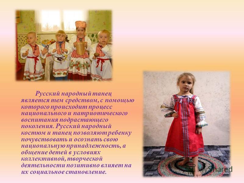 Русский народный танец является тем средством, с помощью которого происходит процесс национального и патриотического воспитания подрастающего поколения. Русский народный костюм и танец позволяют ребенку почувствовать и осознать свою национальную прин