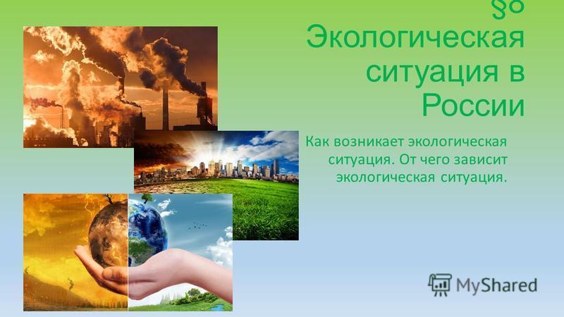 §8 Экологическая ситуация в России Как возникает экологическая ситуация. От чего зависит экологическая ситуация.