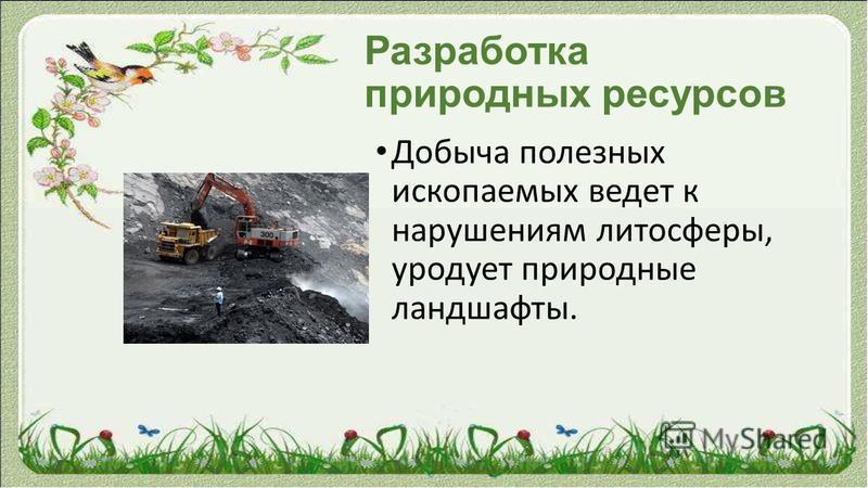 Разработка природных ресурсов Добыча полезных ископаемых ведет к нарушениям литосферы, уродует природные ландшафты.