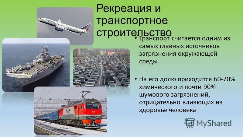 Рекреация и транспортное строительство Транспорт считается одним из самых главных источников загрязнения окружающей среды. На его долю приходится 60-70% химического и почти 90% шумового загрязнений, отрицательно влияющих на здоровье человека
