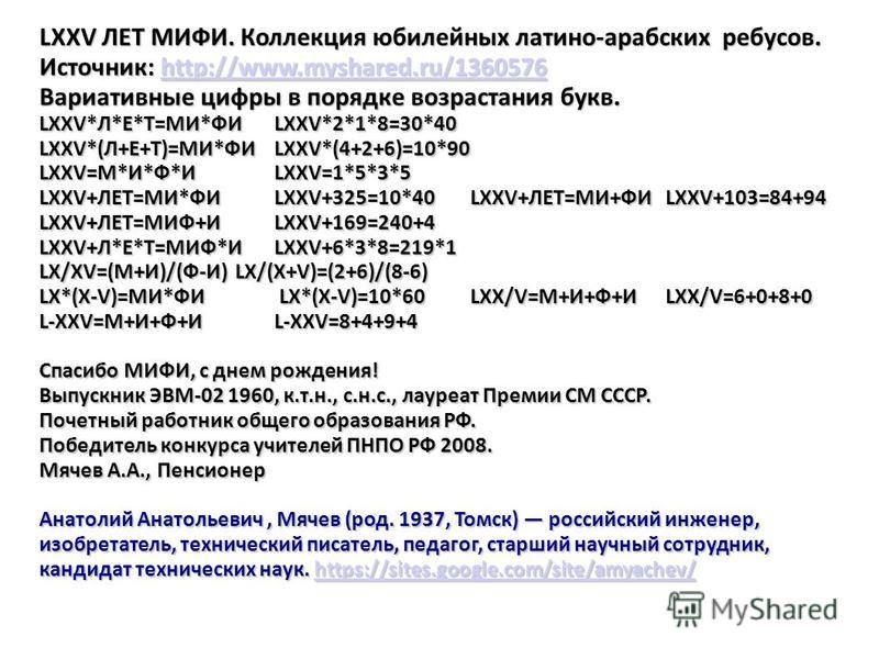 LXXV ЛЕТ МИФИ. Коллекция юбилейных латино-арабских ребусов. Источник: http://www.myshared.ru/1360576 http://www.myshared.ru/1360576 Вариативные цифры в порядке возрастания букв. LXXV*Л*Е*Т=МИ*ФИ LXXV*2*1*8=30*40 LXXV*(Л+Е+Т)=МИ*ФИLXXV*(4+2+6)=10*90 L
