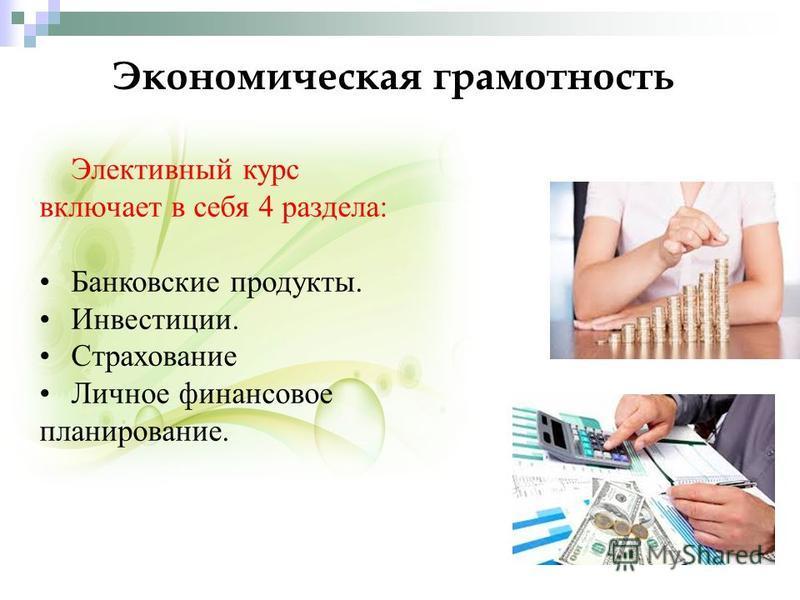 Экономическая грамотность Элективный курс включает в себя 4 раздела: Банковские продукты. Инвестиции. Страхование Личное финансовое планирование.