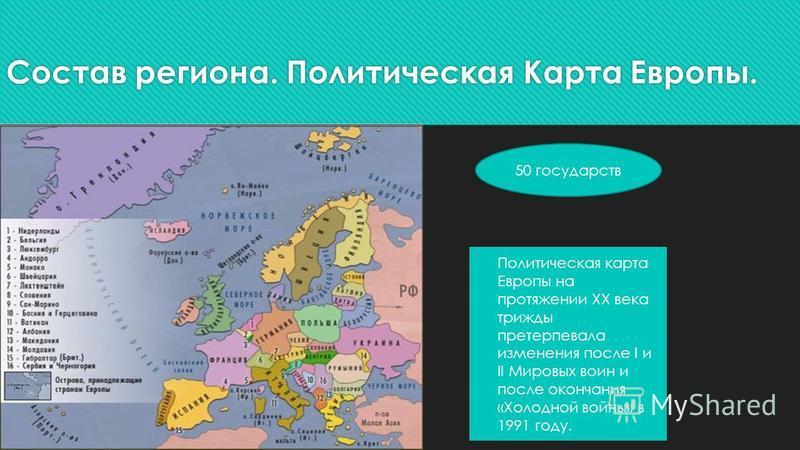 Состав региона. Политическая Карта Европы. Политическая карта Европы на протяжении ХХ века трижды претерпевала изменения после I и II Мировых воин и после окончания «Холодной войны» в 1991 году. 50 государств