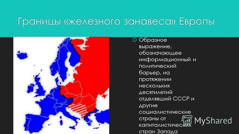 Границы «железного занавеса» Европы Образное выражение, обозначающее информационный и политический барьер, на протяжении нескольких десятилетий отделявший СССР и другие социалистические страны от капиталистических стран Запада