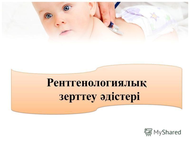 Рентгенологиялық зерттеу әдістері Рентгенологиялық зерттеу әдістері