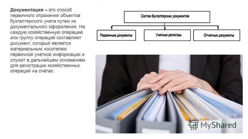 Документация – это способ первичного отражения объектов бухгалтерского учета путем их документального оформления. На каждую хозяйственную операцию или группу операций составляют документ, который является материальным носителем первичной учетной инфо