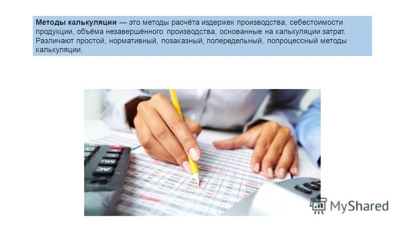 Методы калькуляции это методы расчёта издержек производства, себестоимости продукции, объёма незавершённого производства, основанные на калькуляции затрат. Различают простой, нормативный, позаказный, попередельный, попроцессный методы калькуляции.