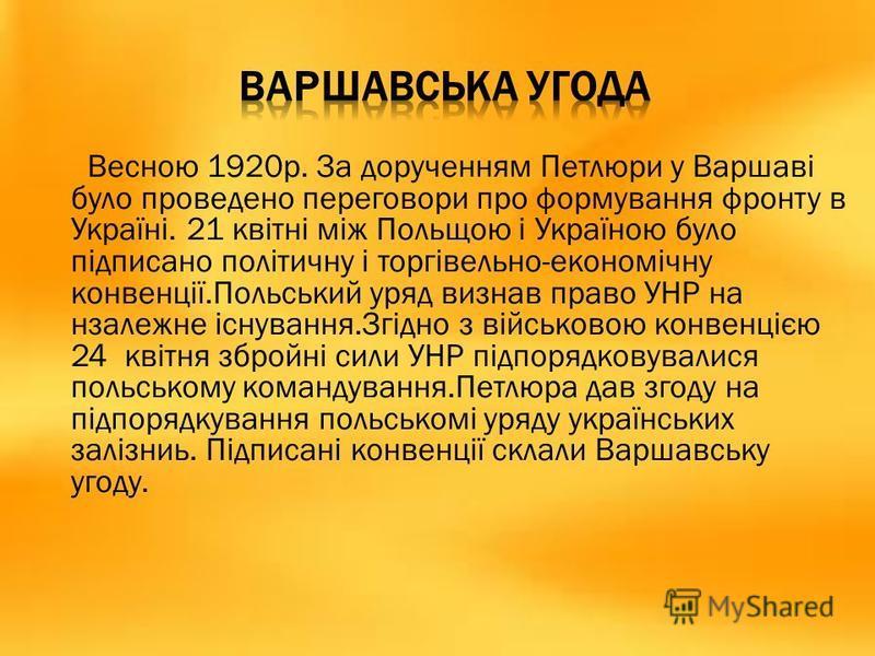 Весною 1920р. За дорученням Петлюри у Варшаві було проведено переговори про формування фронту в Україні. 21 квітні між Польщою і Україною було підписано політичну і торгівельно-економічну конвенції.Польський уряд визнав право УНР на нзалежне існуванн