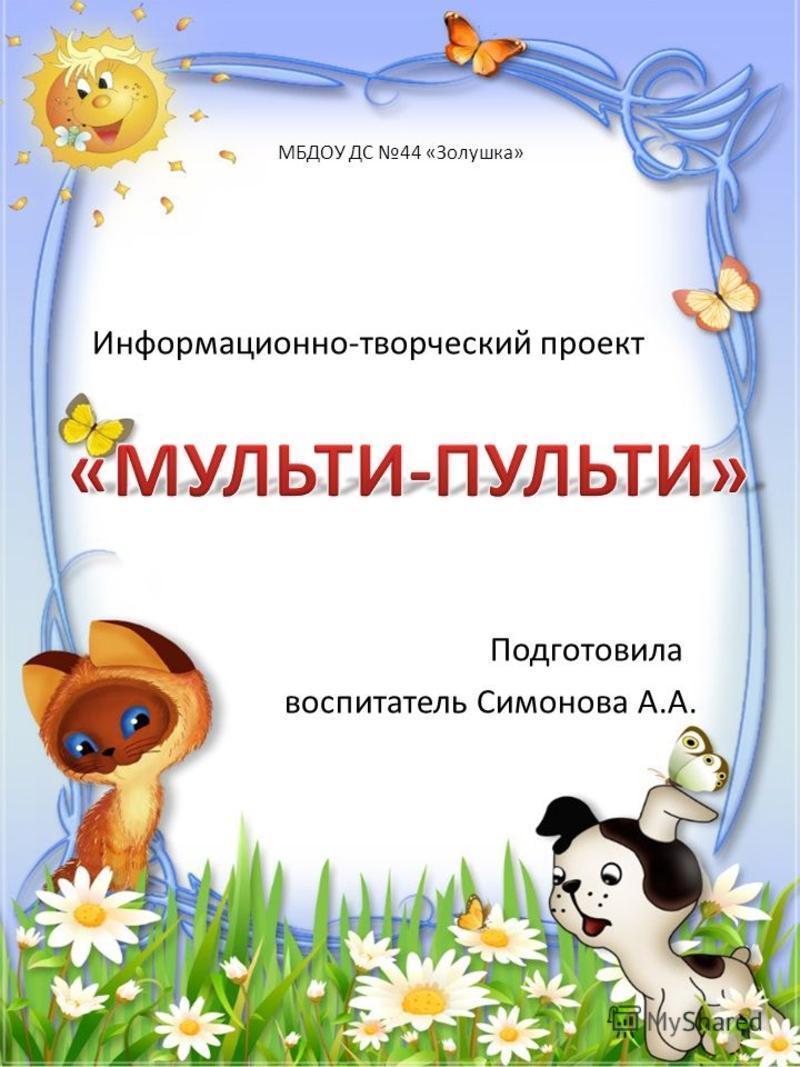 МБДОУ ДС 44 «Золушка» Информационно-творческий проект Подготовила воспитатель Симонова А.А.