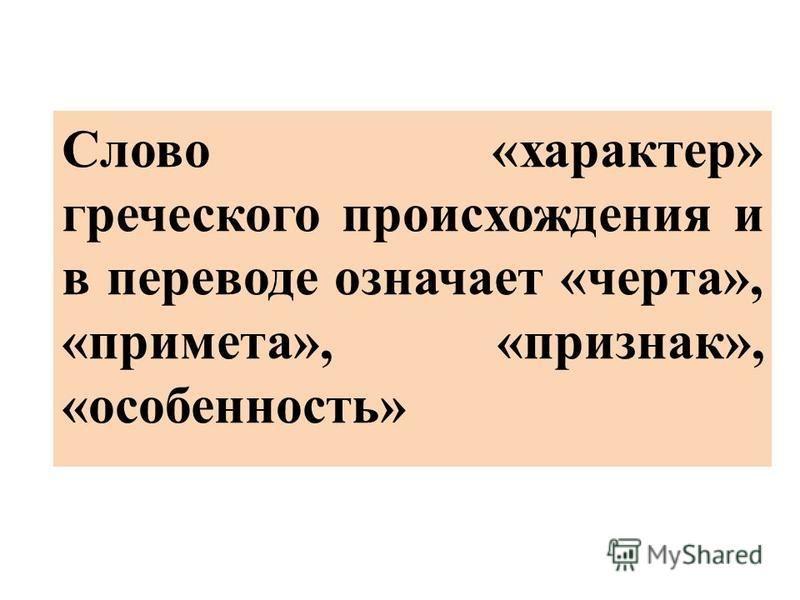 Слово «характер» греческого происхождения и в переводе означает «черта», «примета», «признак», «особенность»