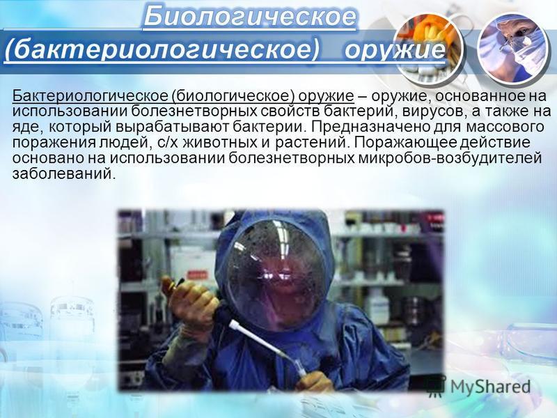 Бактериологическое (биологическое) оружие – оружие, основанное на использовании болезнетворных свойств бактерий, вирусов, а также на яде, который вырабатывают бактерии. Предназначено для массового поражения людей, с/х животных и растений. Поражающее