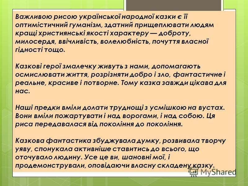Важливою рисою української народної казки є її оптимістичний гуманізм, здатний прищеплювати людям кращі християнські якості характеру доброту, милосердя, ввічливість, волелюбність, почуття власної гідності тощо. Казкові герої змалечку живуть з нами,