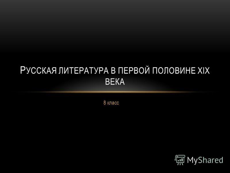 8 класс Р УССКАЯ ЛИТЕРАТУРА В ПЕРВОЙ ПОЛОВИНЕ XIX ВЕКА