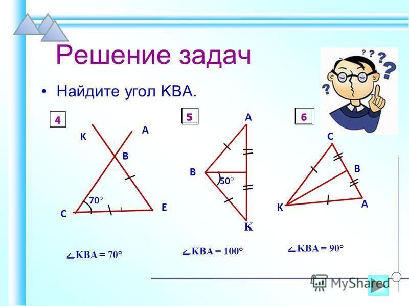Решение задач Найдите угол KBA. A 70 K B E C 4 A K B 50 5 B C A K 6 ےKBA = 70° ےKBA = 100° ےKBA = 90° 4 56