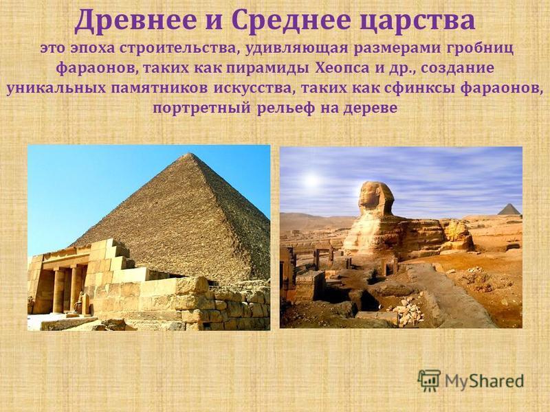 Древнее и Среднее царства это эпоха строительства, удивляющая размерами гробниц фараонов, таких как пирамиды Хеопса и др., создание уникальных памятников искусства, таких как сфинксы фараонов, портретный рельеф на дереве