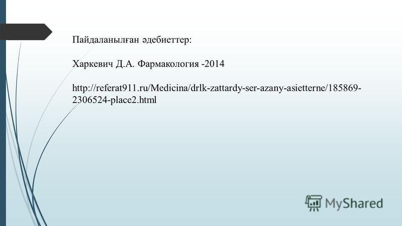 Пайдаланылған әдебиеттер: Харкевич Д.А. Фармакология -2014 http://referat911.ru/Medicina/drlk-zattardy-ser-azany-asietterne/185869- 2306524-place2.html
