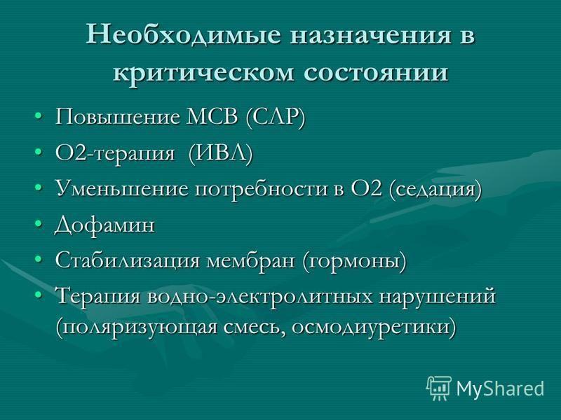 Необходимые назначения в критическом состоянии Повышение МСВ (СЛР)Повышение МСВ (СЛР) О2-терапия (ИВЛ)О2-терапия (ИВЛ) Уменьшение потребности в О2 (седация)Уменьшение потребности в О2 (седация) Дофамин Дофамин Стабилизация мембран (гормоны)Стабилизац