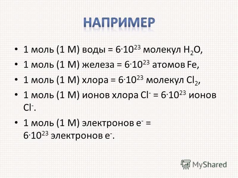 1 моль (1 М) воды = 6. 10 23 молекул Н 2 О, 1 моль (1 М) железа = 6. 10 23 атомов Fe, 1 моль (1 М) хлора = 6. 10 23 молекул Cl 2, 1 моль (1 М) ионов хлора Cl - = 6. 10 23 ионов Cl -. 1 моль (1 М) электронов е - = 6. 10 23 электронов е -.