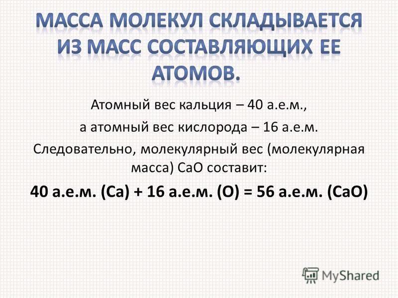 Атомный вес кальция – 40 а.е.м., а атомный вес кислорода – 16 а.е.м. Следовательно, молекулярный вес (молекулярная масса) СаО составит: 40 а.е.м. (Ca) + 16 а.е.м. (O) = 56 а.е.м. (CaO)