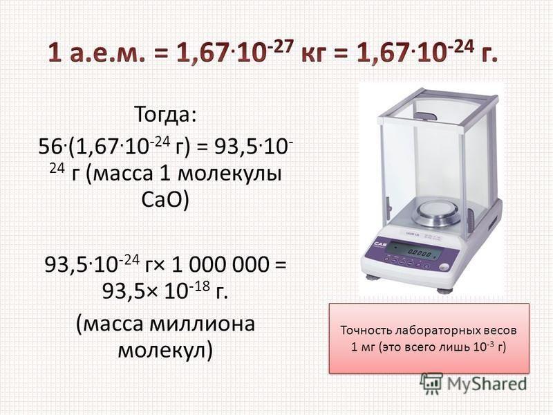 Тогда: 56. (1,67. 10 -24 г) = 93,5. 10 - 24 г (масса 1 молекулы CaO) 93,5. 10 -24 г× 1 000 000 = 93,5× 10 -18 г. (масса миллиона молекул) Точность лабораторных весов 1 мг (это всего лишь 10 -3 г) Точность лабораторных весов 1 мг (это всего лишь 10 -3