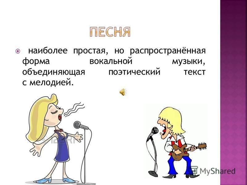 наиболее простая, но распространённая форма вокальной музыки, объединяющая поэтический текст с мелодией.