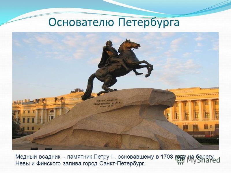 Основателю Петербурга Медный всадник - памятник Петру I, основавшему в 1703 году на берегу Невы и Финского залива город Санкт-Петербург.