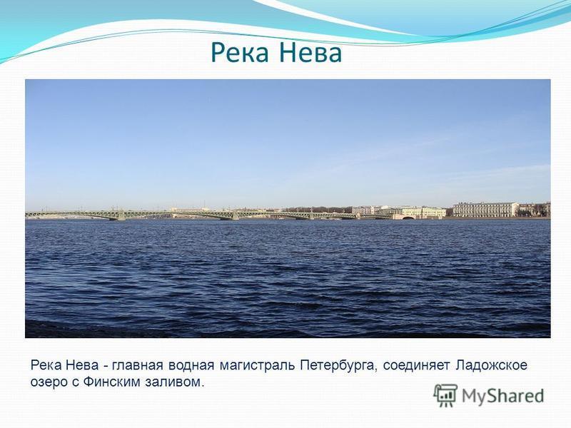 Река Нева Река Нева - главная водная магистраль Петербурга, соединяет Ладожское озеро с Финским заливом.