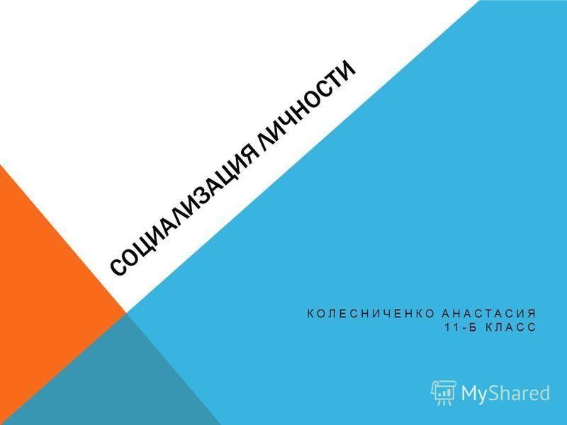 СОЦИАЛИЗАЦИЯ ЛИЧНОСТИ КОЛЕСНИЧЕНКО АНАСТАСИЯ 11-Б КЛАСС