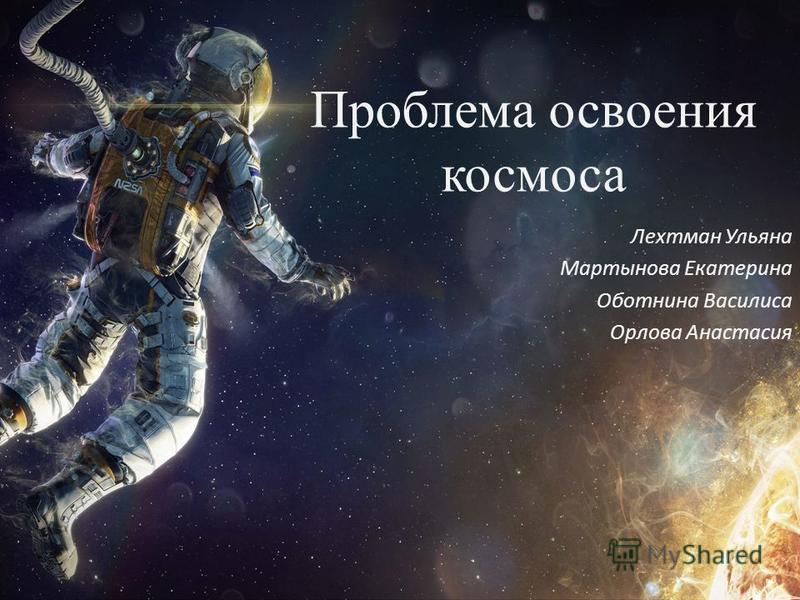 Проблема освоения космоса Лехтман Ульяна Мартынова Екатерина Оботнина Василиса Орлова Анастасия