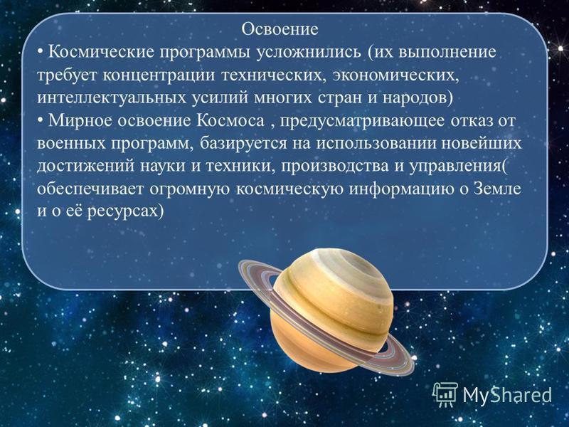 Освоение Космические программы усложнились (их выполнение требует концентрации технических, экономических, интеллектуальных усилий многих стран и народов) Мирное освоение Космоса, предусматривающее отказ от военных программ, базируется на использован