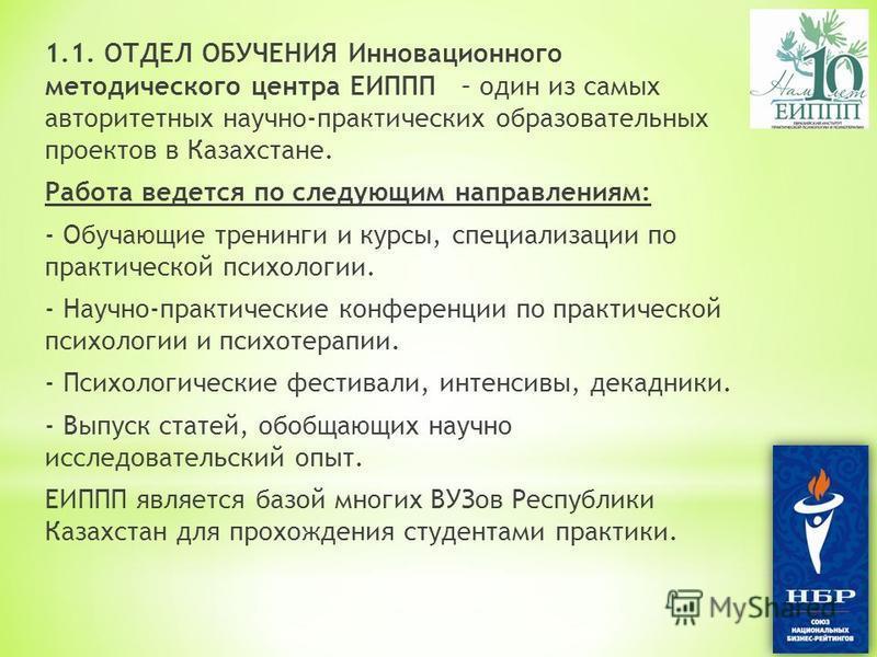 1.1. ОТДЕЛ ОБУЧЕНИЯ Инновационного методического центра ЕИППП – один из самых авторитетных научно-практических образовательных проектов в Казахстане. Работа ведется по следующим направлениям: - Обучающие тренинги и курсы, специализации по практическо