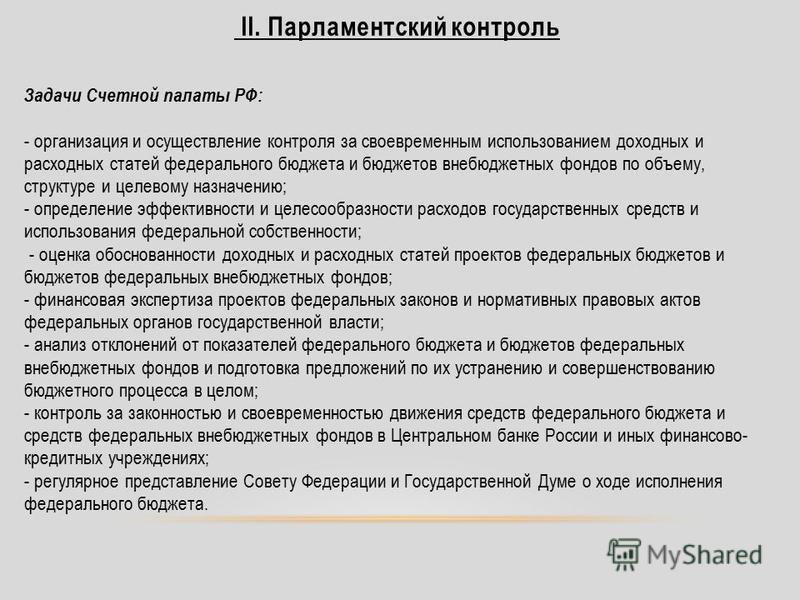 Задачи Счетной палаты РФ: - организация и осуществление контроля за своевременным использованием доходных и расходных статей федерального бюджета и бюджетов внебюджетных фондов по объему, структуре и целевому назначению; - определение эффективности и