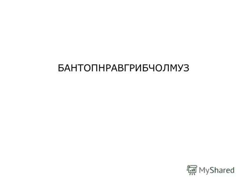 БАНТОПНРАВГРИБЧОЛМУЗ
