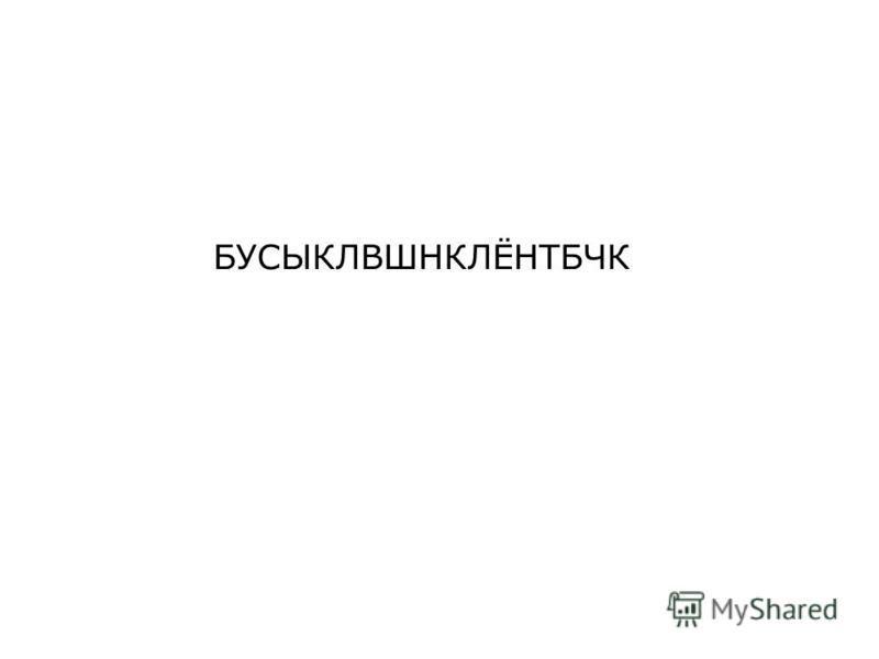 БУСЫКЛВШНКЛЁНТБЧК
