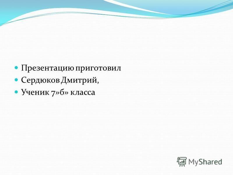 Презентацию приготовил Сердюков Дмитрий, Ученик 7»б» класса